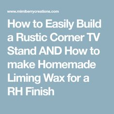 How to Easily Build a Rustic Corner TV Stand AND How to make Homemade Liming Wax for a RH Finish