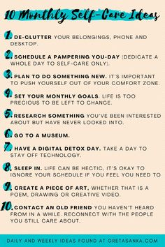 Here is a list of 30 self-care ideas for daily, weekly and monthly periods in your life that you can implement right away to better your life. There is not one perfect self-care formula for everyone. What may be on the top of someone else's list might not even make the cut on your list. So, choose a few ideas from each list that resonate with you and ignore the ones that don't but you will never know what you like and don't like if you've never tried something, so be open-minded too…