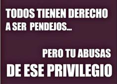 Todos tienen derecho a ser pendejos... pero tu abusas de ese privilegio.