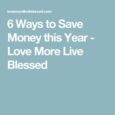 6 Ways to Save Money this Year - Love More Live Blessed