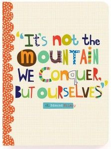 """""""It's not the mountain we conquer, but ourselves."""" -Edmund Hilary"""