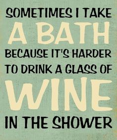 Sometimes I take a bath because it's harder to drink a glass of wine in the shower