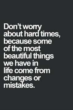 Don't worry about hard times, because some of the most beautiful things we have in life come from change or mistakes