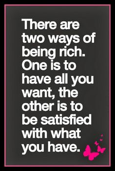 """""""There are two ways of being rich. One, is to have all you want, the other is to be satisfied with what you have""""."""