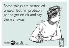 Some things are better left unsaid, but I'm probably gonna get drunk and say them anyway.