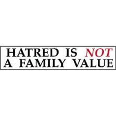 Protecting the family values.... well, Hatred is NOT a Family value !!!