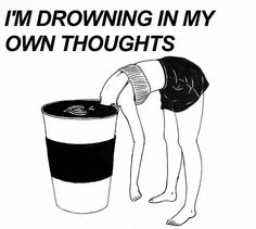 I'm drowning in my own thoughts.