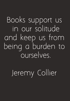 Books support us in our solitude and keep us from being a burden to ourselves.