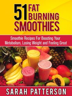 51 FAT BURNING SMOOTHIES: Smoothie Recipes For Boosting Your Metabolism, Losing Weight and Feeling Great