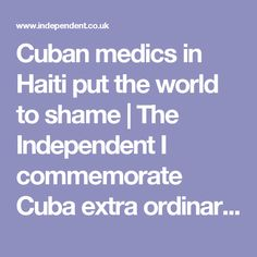 Cuban medics in Haiti put the world to shame | The Independent I commemorate Cuba extra ordinary service and dedication to the Haitian people but at the same time I condemn Haiti and the Haitian political leaders for allowing Haiti to be in the condition that it is. Haiti self-proclaims title as the most impoverish nation in the Caribbean really have no ground in reality. Take a look at Cuba what have the US done to Haiti and it has not done to Cuba yet Cuban rise. As far as cleanliness…