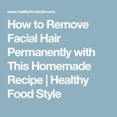 How to Remove Facial Hair Permanently with This Homemade Recipe  |   Healthy Food Style