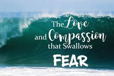 The Love and Compassion that Swallows Fear - Growing 4 Life