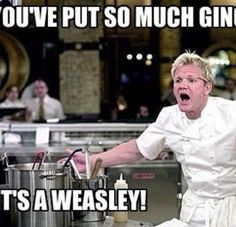 You've put so much ginger  It's a Weasley!