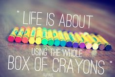 """""""Life is about using the whole box of crayons"""""""