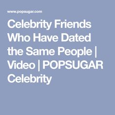 Celebrity Friends Who Have Dated the Same People | Video | POPSUGAR Celebrity