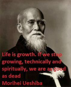 Morihei Ueshiba Quotes Life is growth. if we stop growing, technically and spirttually, we are as good as dead.