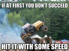 """""""IF AT FIRST YOU DO NOT SUCCEED- HIT IT WITH SOME SPEED"""" meme   www.dieseltees.com #dieseltees #truckmemes"""