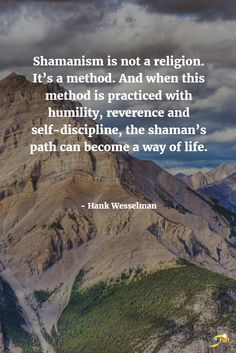 """Shamanism is not a religion. It's a method. And when this method is practiced with humility, reverence and self-discipline, the shaman's path can become a way of life."" - Hank Wesselman  http://theshiftnetwork.com/?utm_source=pinterest&utm_medium=social&utm_campaign=quote"