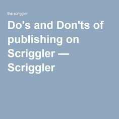 Do's and Don'ts of publishing on Scriggler — Scriggler