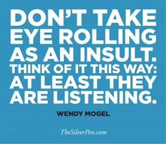 """""""Don't take eye rolling as an insult. Think of it this way: at least they are listening"""" -Wendy Mogel #Motivational #Inspirational"""