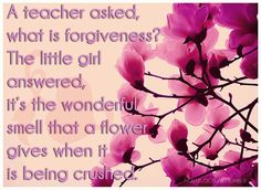 A teacher asked, what is forgiveness?  The little girl answered, It's the wonderful smell that a flower gives when it is being crushed.
