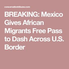 BREAKING: Mexico Gives African Migrants Free Pass to Dash Across U.S. Border