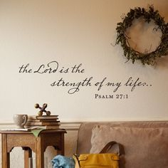 the Lord is the strength of my life...  Psalm 27:1