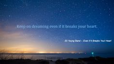 Keep on Dreaming...even if it breaks your heart <3 Eli Young Band