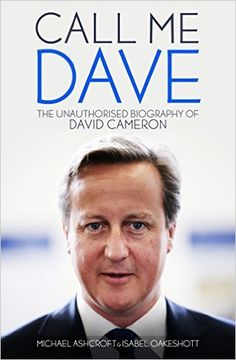 Call Me Dave: The Unauthorised Biography of David Cameron: Amazon.co.uk: Michael Ashcroft, Isabel Oakeshott: 9781849549141: Books