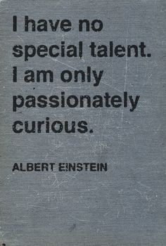 I have no special talent.  I am only passionately curious.  Me to a T.  I'm not Einstein level IQ smart, but I love to learn and never plan to stop learning.
