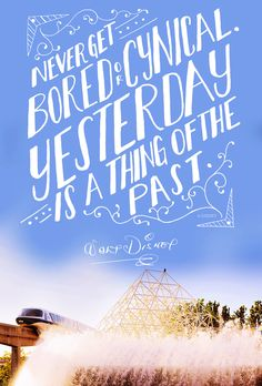 Never get bored or cynical. Yesterday is a thing of the past. - Walt Disney