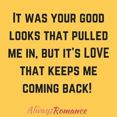 It was your good looks that pulled me in, but it's LOVE that keeps me coming back. Romance Quotes, Romance And Love, Love You, My Love, Comebacks, Affirmations, Qoutes, Love Quotes, Relationships
