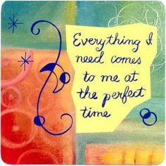 *Everything I need comes to me at the perfect time...