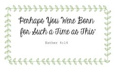 """""""Perhaps You Were Born for Such a Time as This."""""""