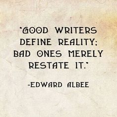 Good writer define reality; bad ones merely restate it.--Edward Albee