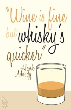 Wine is fine but whiskey's quicker!