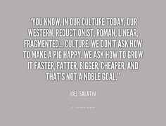 You know, in our culture today, our Western, reductionist, Roman, linear, fragmented... culture, we don't ask how to make a pig happy. We ask how to grow it faster, fatter, bigger, cheaper, and that's not a noble goal. - Joel Salatin at Lifehack QuotesJoel Salatin at http://quotes.lifehack.org/by-author/joel-salatin/