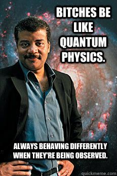 bitches be like quantum physics always behaving differently
