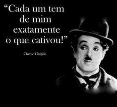 Cada um tem de mim exatamente o que cativou! Charlie Chaplin