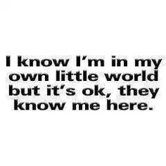 I love this so much. Everyone knows me in my own little world too  the evil and the good all know me. It's nice. My own world is so very cool