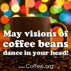 May visions of coffee beans dance in your head.