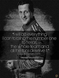 Michael Schumacher I will do everythink i can to bring the number one to Ferrari. The whole team and all the fans deserve it. Farò tutto il possibile per portare la Ferrari ad essere la prima in classifica e vincere il Mondiale. Tutta la squadra e tutti i tifosi lo meritano.