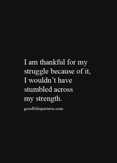 I am thankful for my struggle because of it I wouldn't have stumbled across my strength.