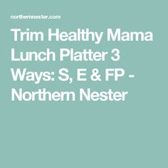 Trim Healthy Mama Lunch Platter 3 Ways: S, E & FP - Northern Nester