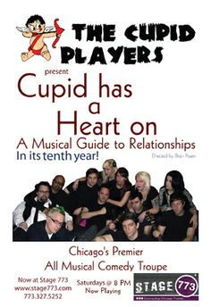 "Stage 773 Presents: Cupid has a Heart on - Running 8/11 - 8/31  The Cupid Players are Chicago's all-musical sketch comedy group; their intelligent and satirical scenes are always accompanied by songs that are sure to puncture your aorta. They have performed from coast to coast and were just voted Critics Pick in the Chicago Reader! Come and see what Chris Jones of the Chicago Tribune calls ""both refreshing and a memorably enjoyable 70 minutes."""
