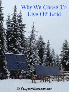 """""""Living off-grid provided us with a freedom from the norm.  An ability to be self contained and able to provide for ourselves.  Can everyone do it?  Yes!"""" http://trayerwilderness.com/why-we-chose-to-live-off-grid/"""