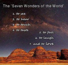 The 'Seven Wonders of the WORLD' To See To Hear To Touch To Taste To Laugh And to Love. The best collection of quotes and sayings for every situation in life. Great Quotes, Quotes To Live By, Inspirational Quotes, Sensible Quotes, Motivational Quotes, Awesome Quotes, Positive Quotes, Louise Hay, World 1