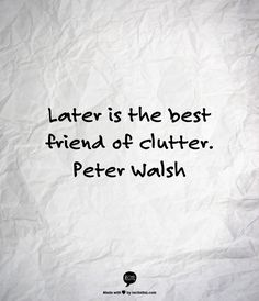 Later is the best friend of clutter.  Peter Walsh