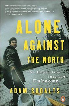 Alone Against the North: An Expedition into the Unknown (Adam Shoalts) / F1060.92 .S56 2016 / http://catalog.wrlc.org/cgi-bin/Pwebrecon.cgi?BBID=15625597