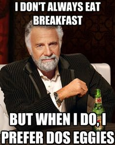 i don't always eat breakfast, but when i do, i prefer dos eggies.
